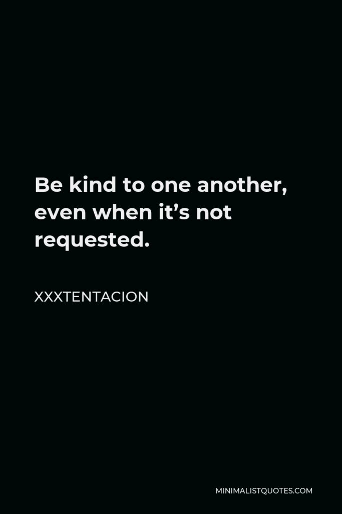 Xxxtentacion Quote - Be kind to one another, even when it's not requested.