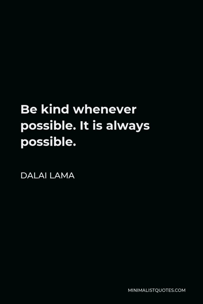 Dalai Lama Quote - Be kind whenever possible. It is always possible.
