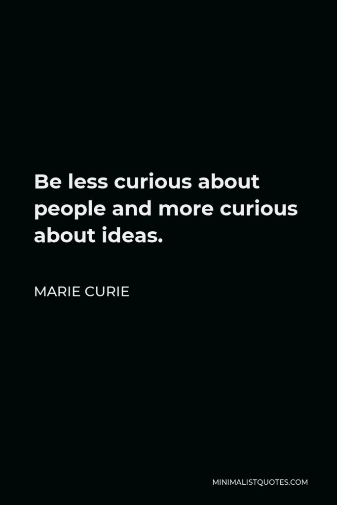Marie Curie Quote - Be less curious about people and more curious about ideas.