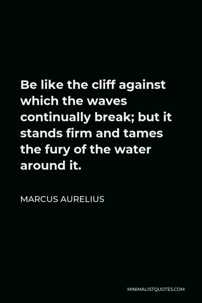 Marcus Aurelius Quote - Be like the cliff against which the waves continually break; but it stands firm and tames the fury of the water around it.