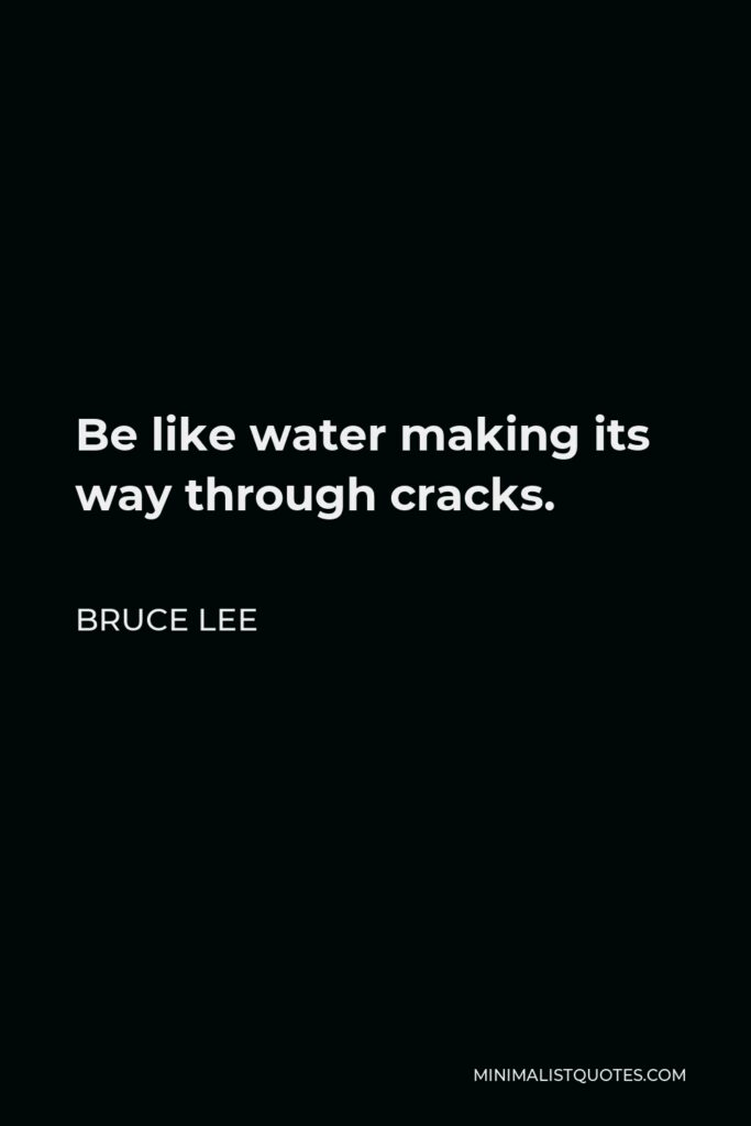 Bruce Lee Quote - Be like water making its way through cracks.