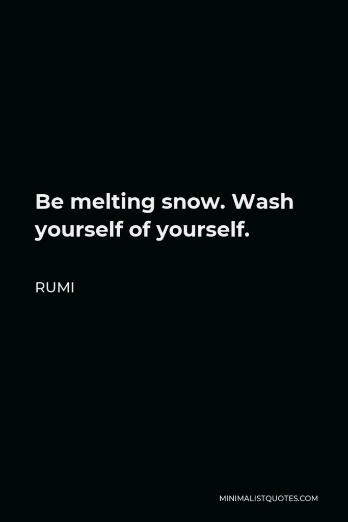 Rumi Quote - Be melting snow. Wash yourself of yourself.