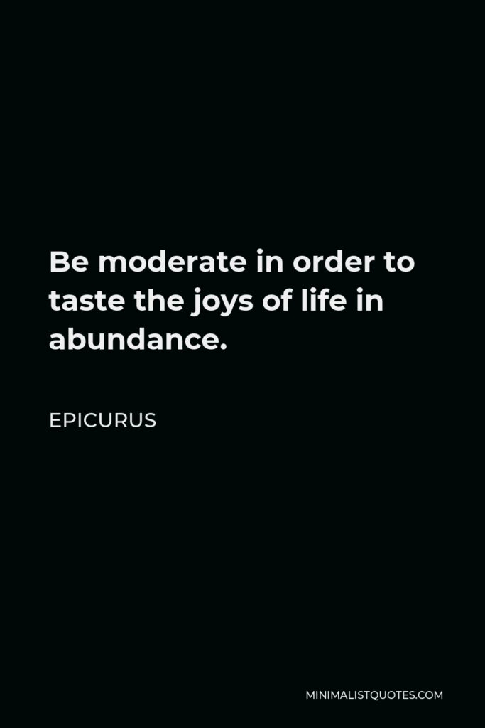Epicurus Quote - Be moderate in order to taste the joys of life in abundance.