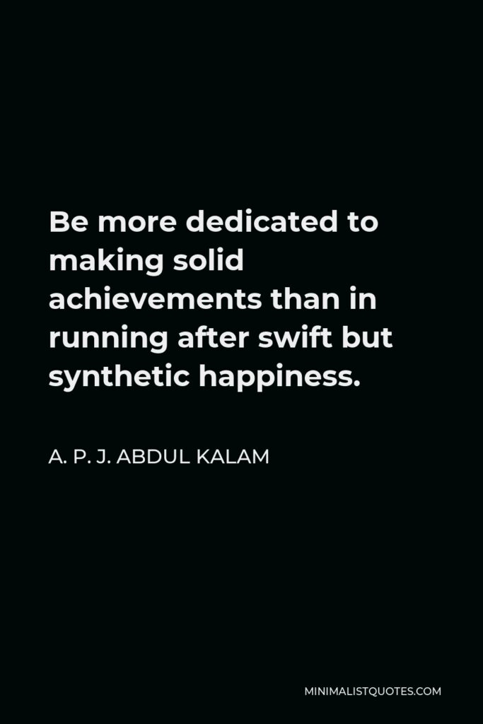 A. P. J. Abdul Kalam Quote - Be more dedicated to making solid achievements than in running after swift but synthetic happiness.