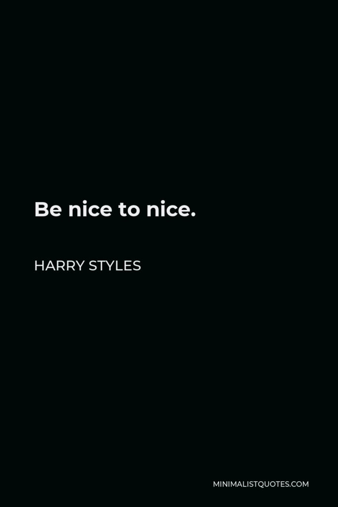 Harry Styles Quote - Be nice to nice.