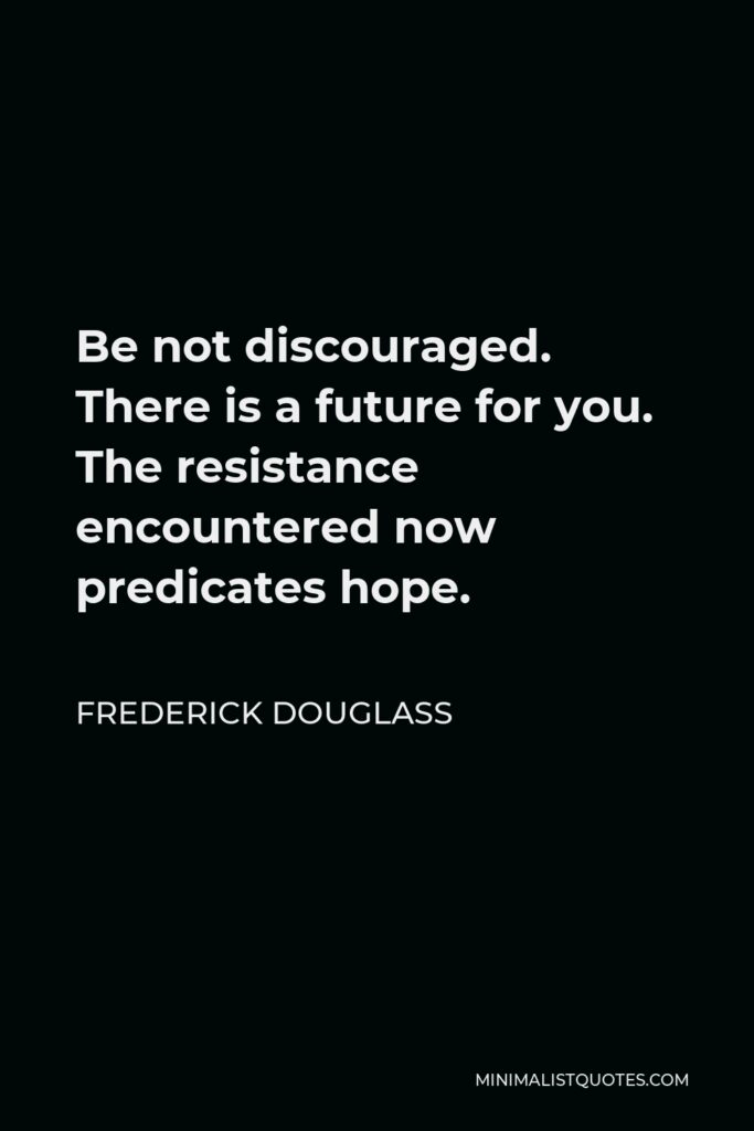 Frederick Douglass Quote - Be not discouraged. There is a future for you. The resistance encountered now predicates hope.