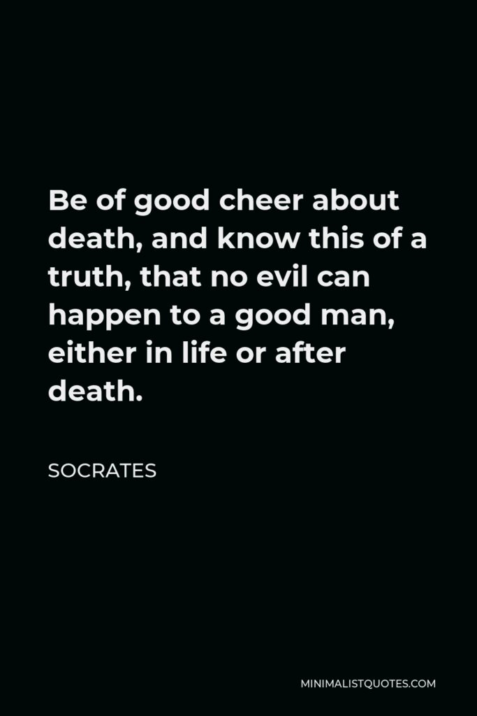 Socrates Quote - Be of good cheer about death, and know this of a truth, that no evil can happen to a good man, either in life or after death.