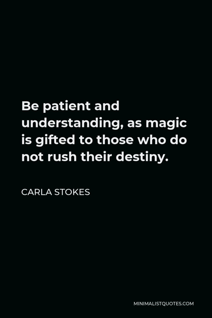 Carla Stokes Quote - Be patient and understanding, as magic is gifted to those who do not rush their destiny.