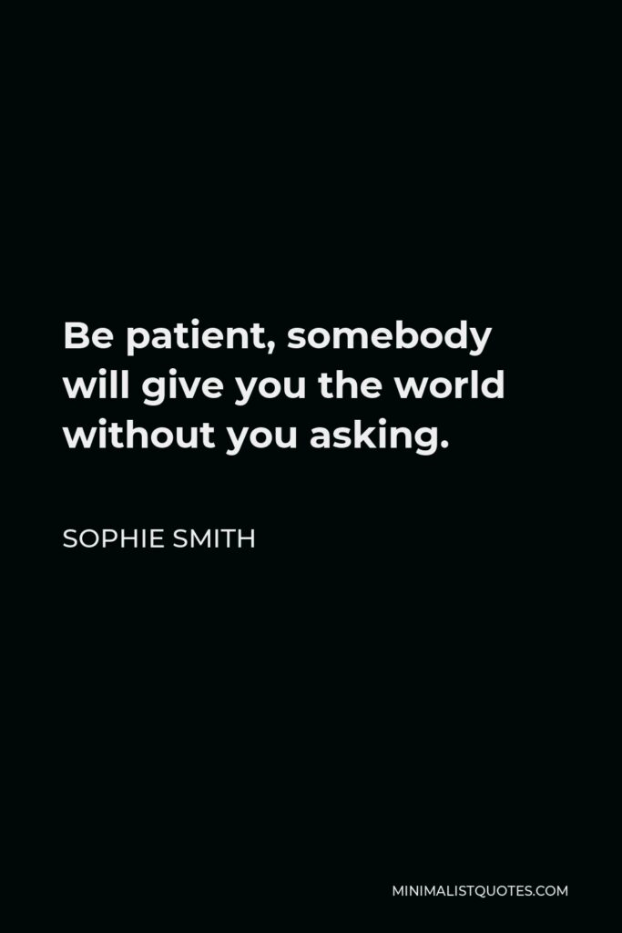 Sophie Smith Quote - Be patient, somebody will give you the world without you asking.