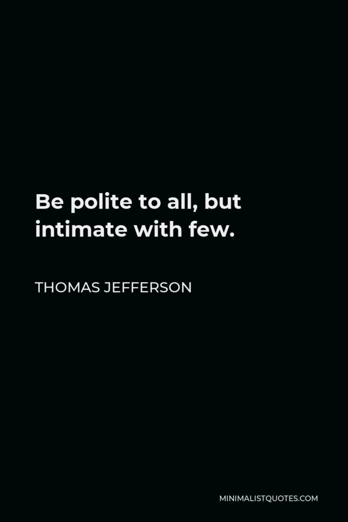 Thomas Jefferson Quote - Be polite to all, but intimate with few.