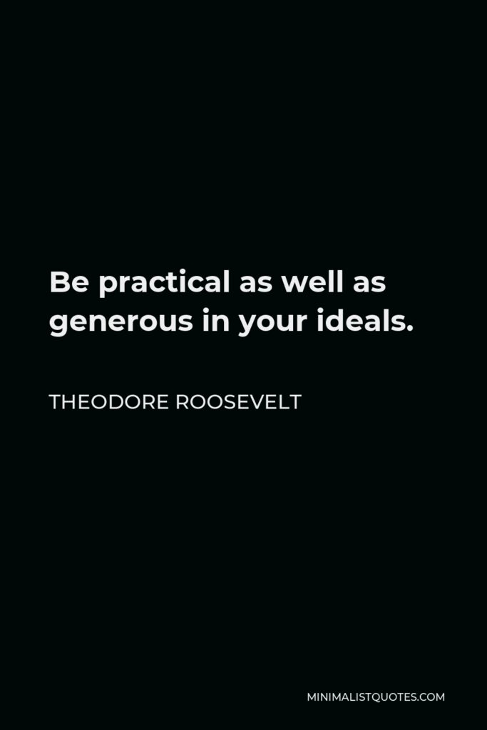 Theodore Roosevelt Quote - Be practical as well as generous in your ideals.