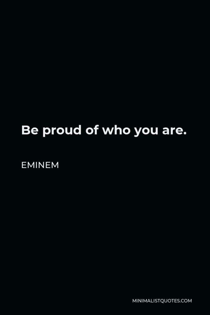 Eminem Quote - Be proud of who you are.