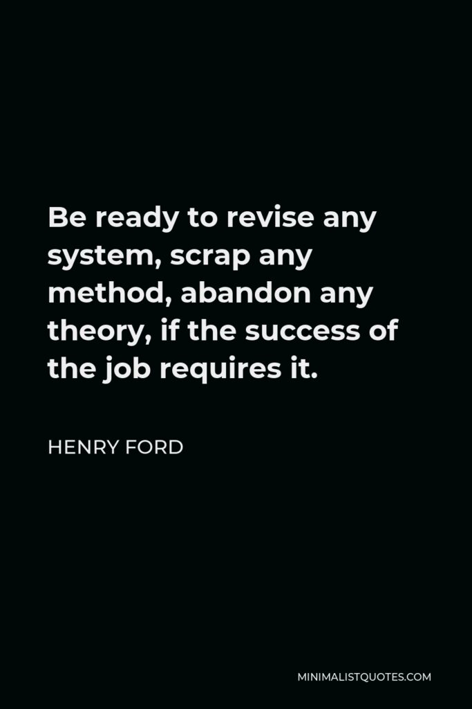 Henry Ford Quote - Be ready to revise any system, scrap any method, abandon any theory, if the success of the job requires it.