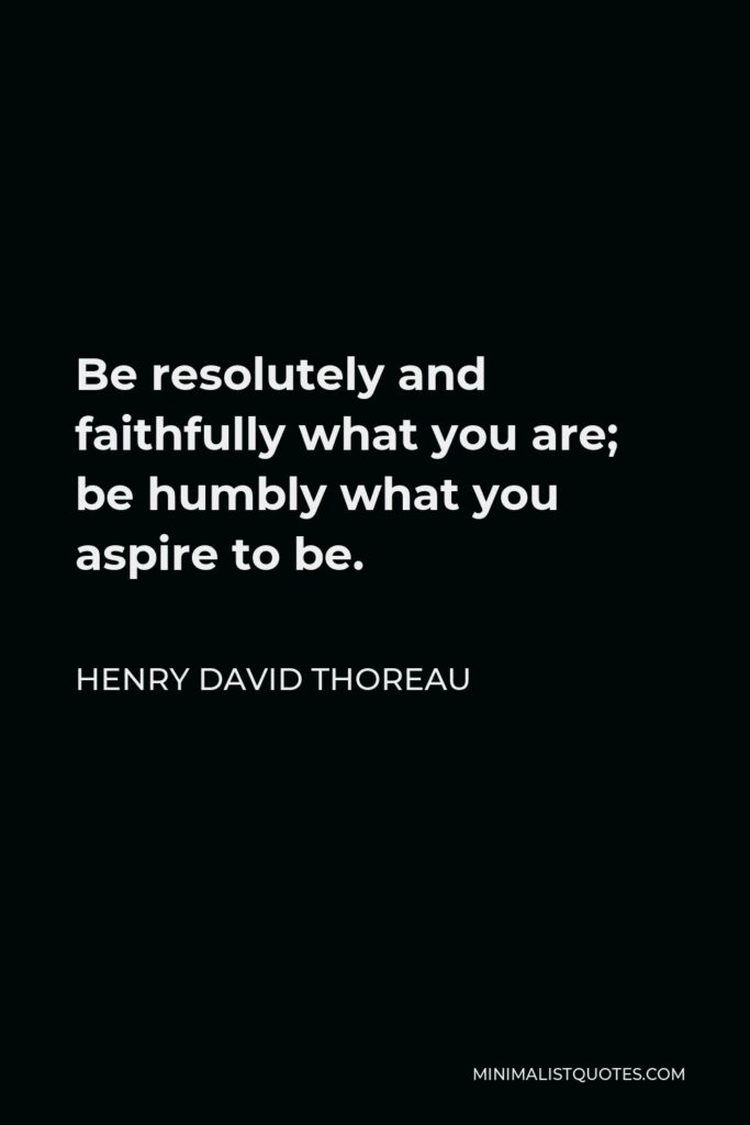 Henry David Thoreau Quote - Be resolutely and faithfully what you are; be humbly what you aspire to be.