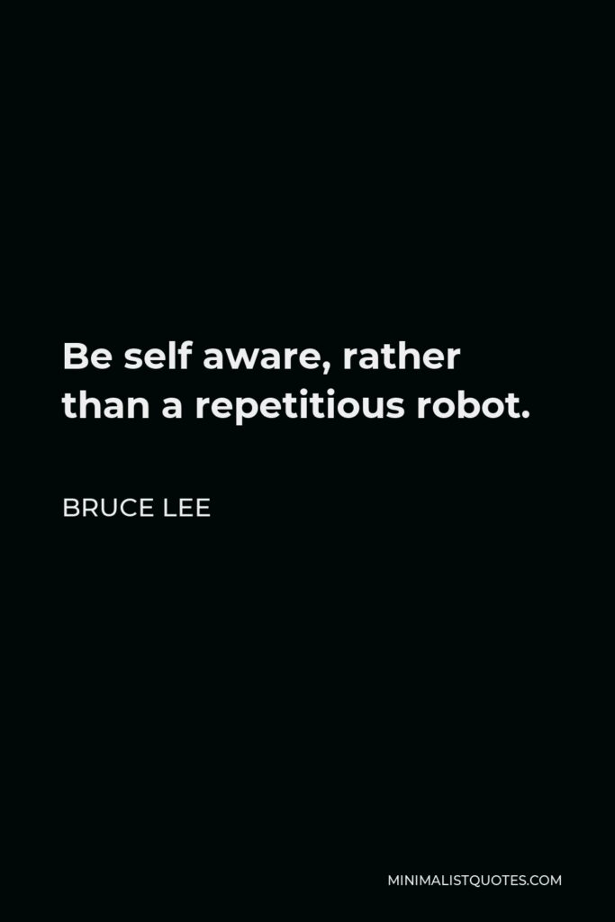 Bruce Lee Quote - Be self aware, rather than a repetitious robot.