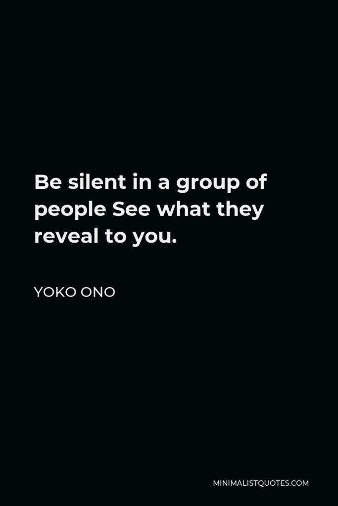 Yoko Ono Quote - Be silent in a group of people See what they reveal to you.