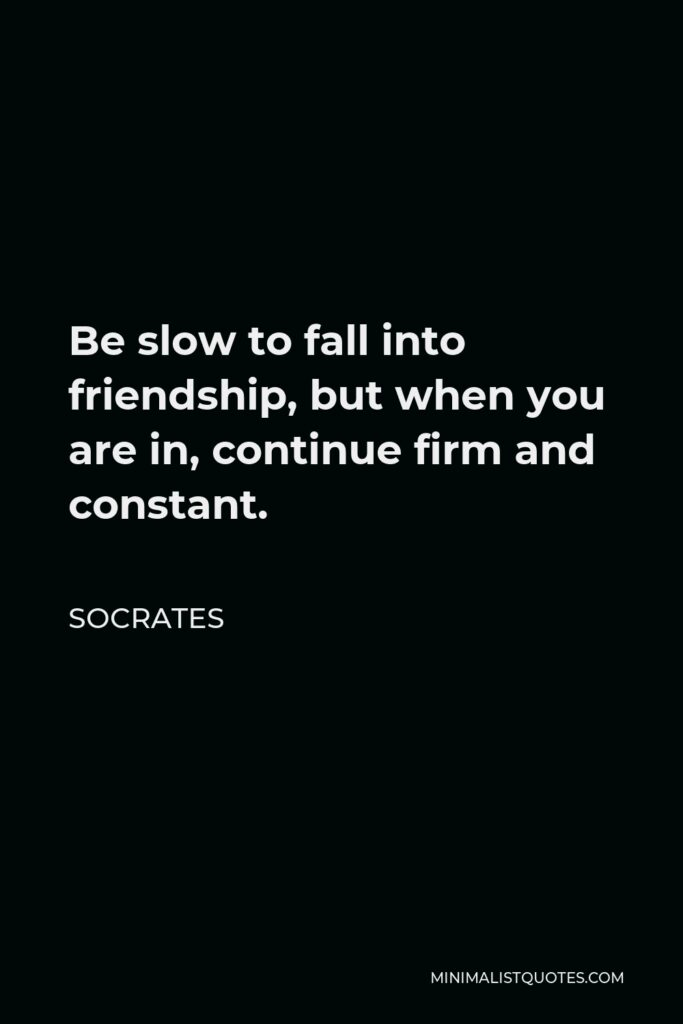 Socrates Quote - Be slow to fall into friendship, but when you are in, continue firm and constant.