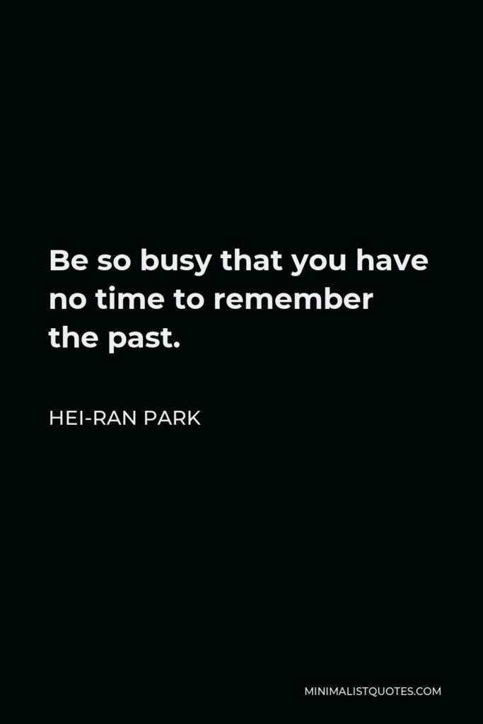Hei-Ran Park Quote - Be so busy that you have no time to remember the past.