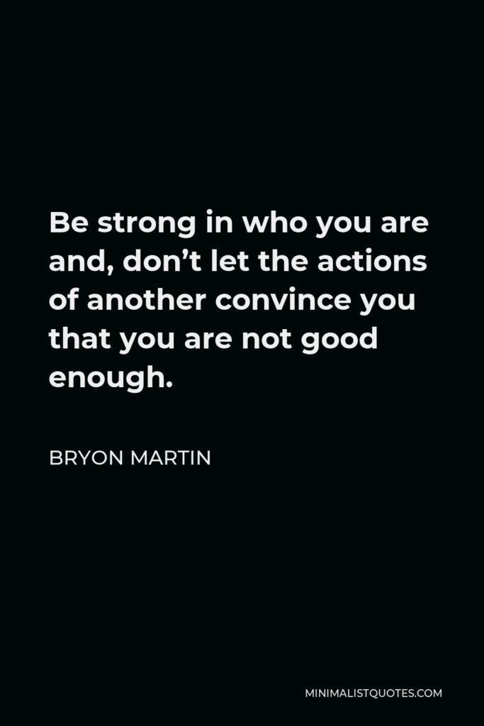 Bryon Martin Quote - Be strong in who you are and, don't let the actions of another convince you that you are not good enough.