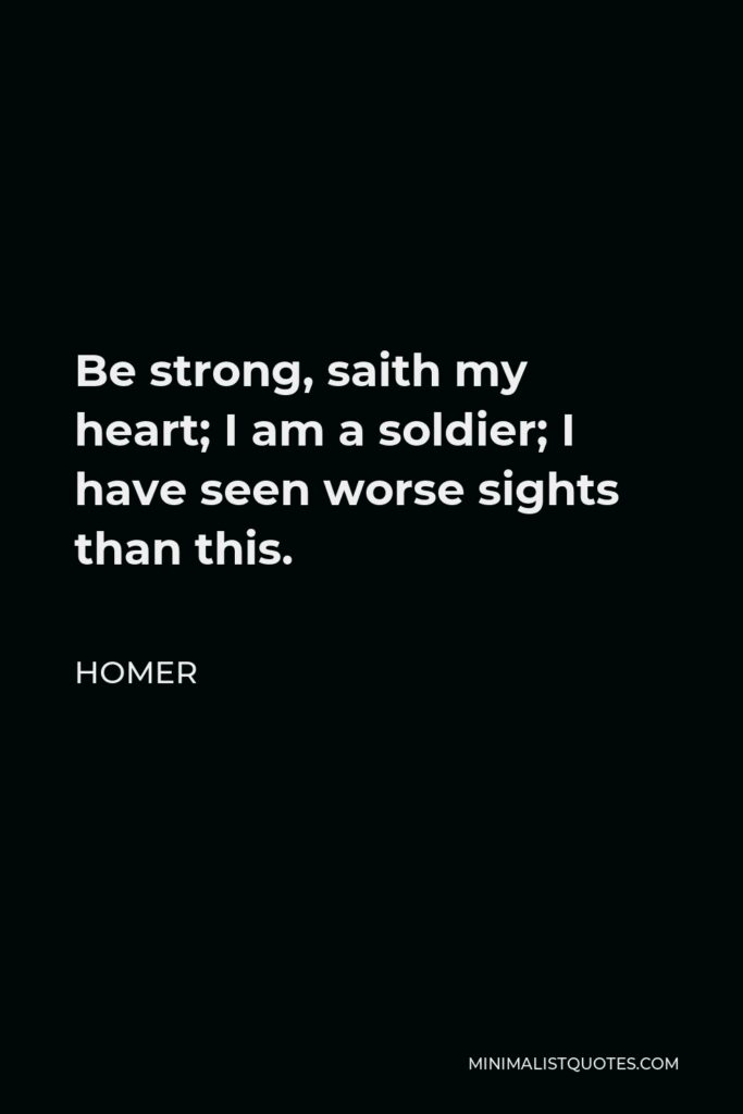 Homer Quote - Be strong, saith my heart; I am a soldier; I have seen worse sights than this.