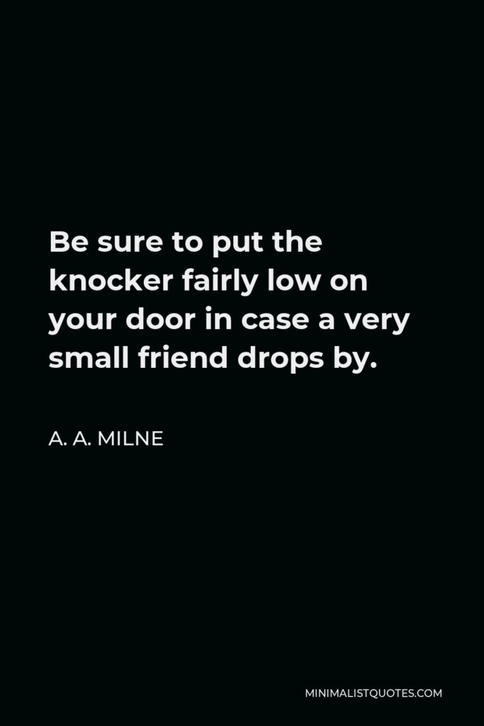 A. A. Milne Quote - Be sure to put the knocker fairly low on your door in case a very small friend drops by.