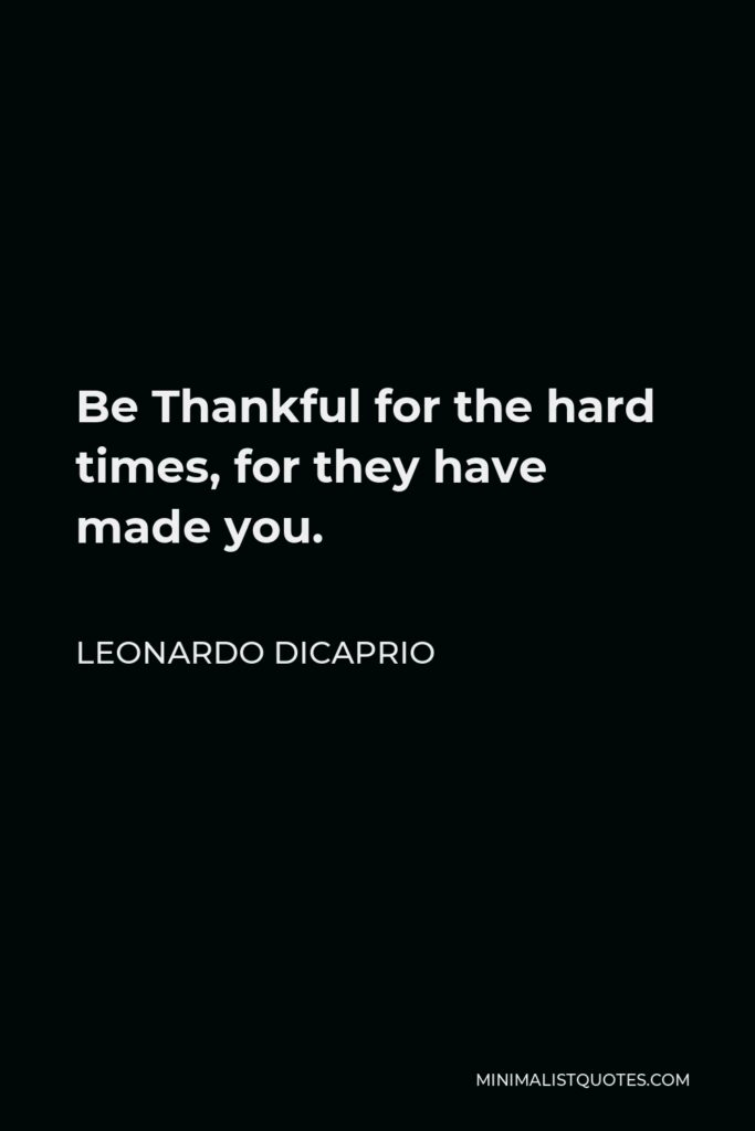 Leonardo DiCaprio Quote - Be Thankful for the hard times, for they have made you.