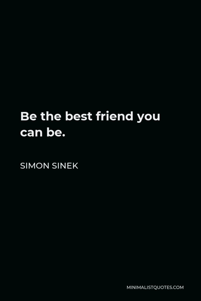 Simon Sinek Quote - Be the best friend you can be.