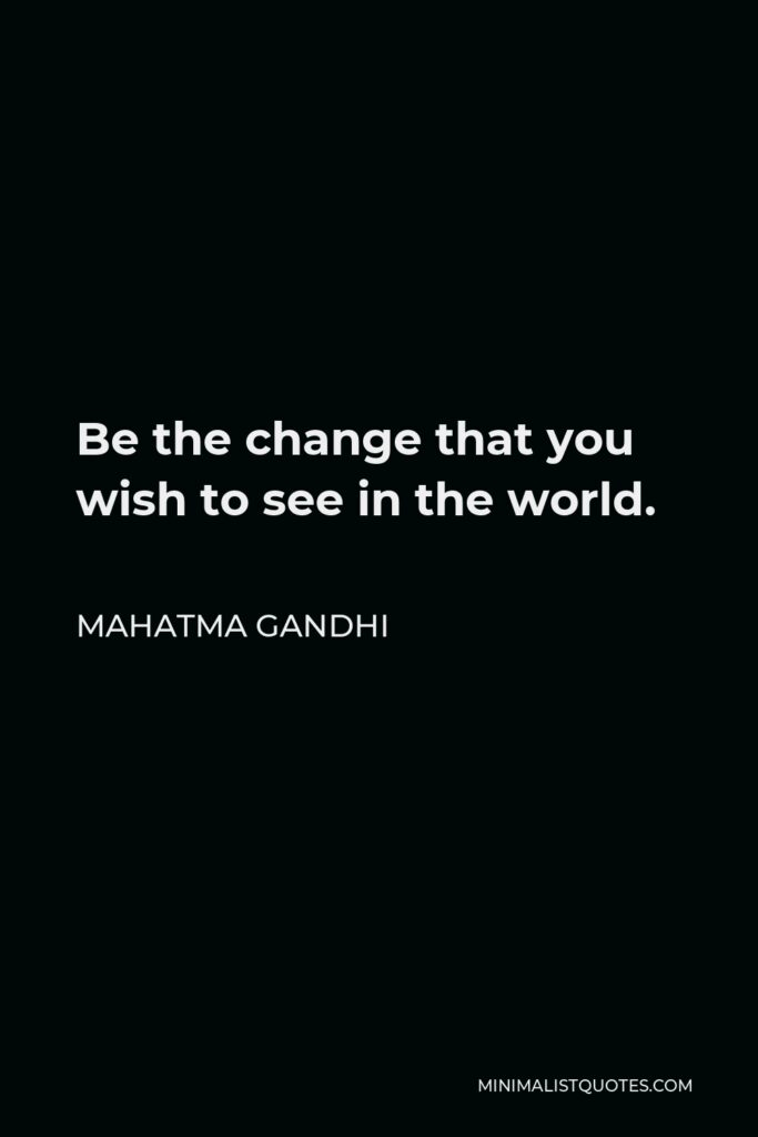 Mahatma Gandhi Quote - Be the change that you wish to see in the world.