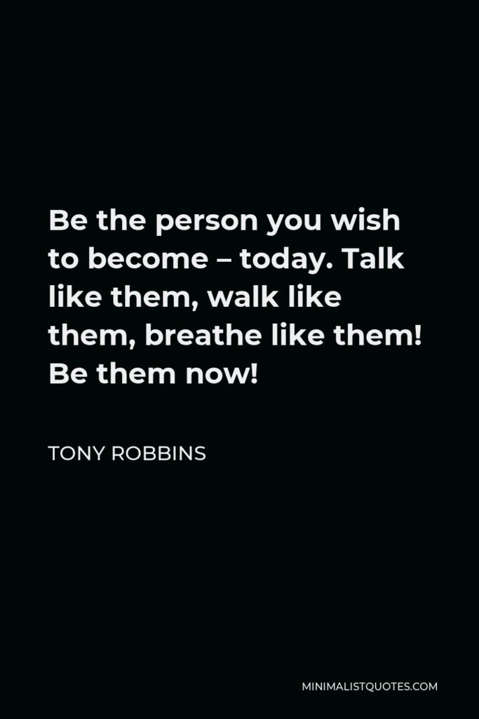 Tony Robbins Quote - Be the person you wish to become – today. Talk like them, walk like them, breathe like them! Be them now!