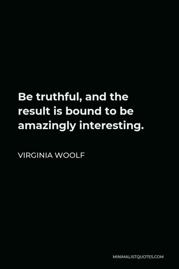 Virginia Woolf Quote - Be truthful, and the result is bound to be amazingly interesting.