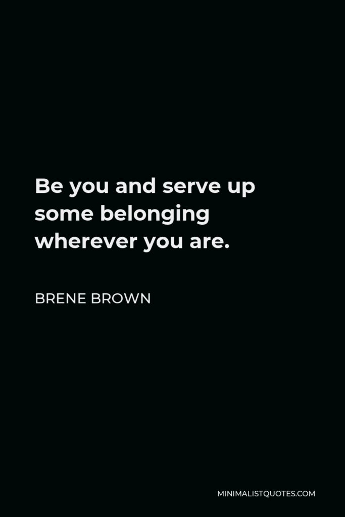 Brene Brown Quote - Be you and serve up some belonging wherever you are.