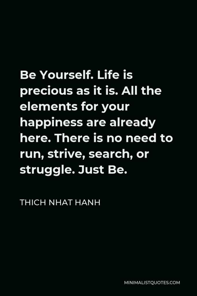 Thich Nhat Hanh Quote - Be Yourself. Life is precious as it is. All the elements for your happiness are already here. There is no need to run, strive, search, or struggle. Just Be.