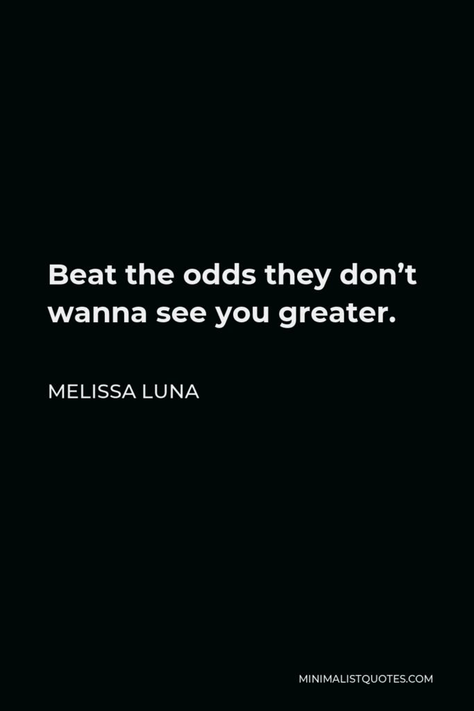 Melissa Luna Quote - Beat the odds they don't wanna see you greater.