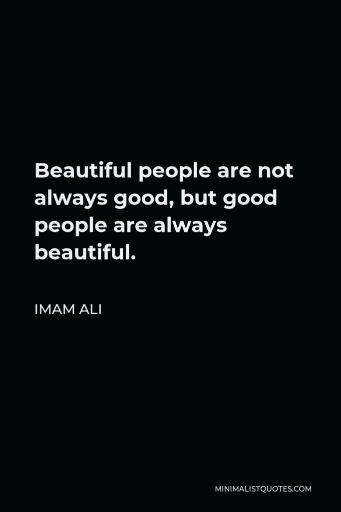 Imam Ali Quote - Beautiful people are not always good, but good people are always beautiful.