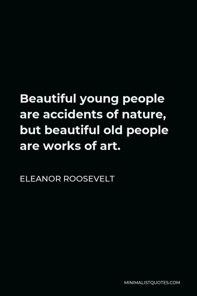 Eleanor Roosevelt Quote - Beautiful young people are accidents of nature, but beautiful old people are works of art.