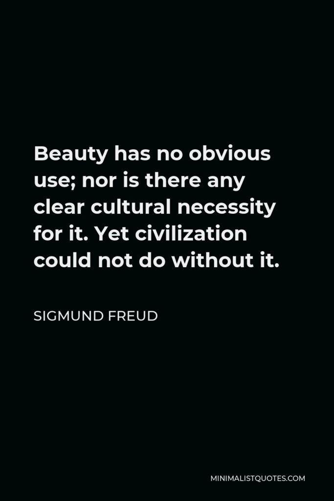 Sigmund Freud Quote - Beauty has no obvious use; nor is there any clear cultural necessity for it. Yet civilization could not do without it.