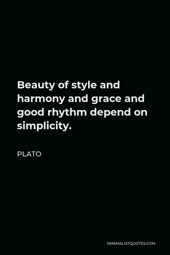 Plato Quote - Beauty of style and harmony and grace and good rhythm depend on simplicity.