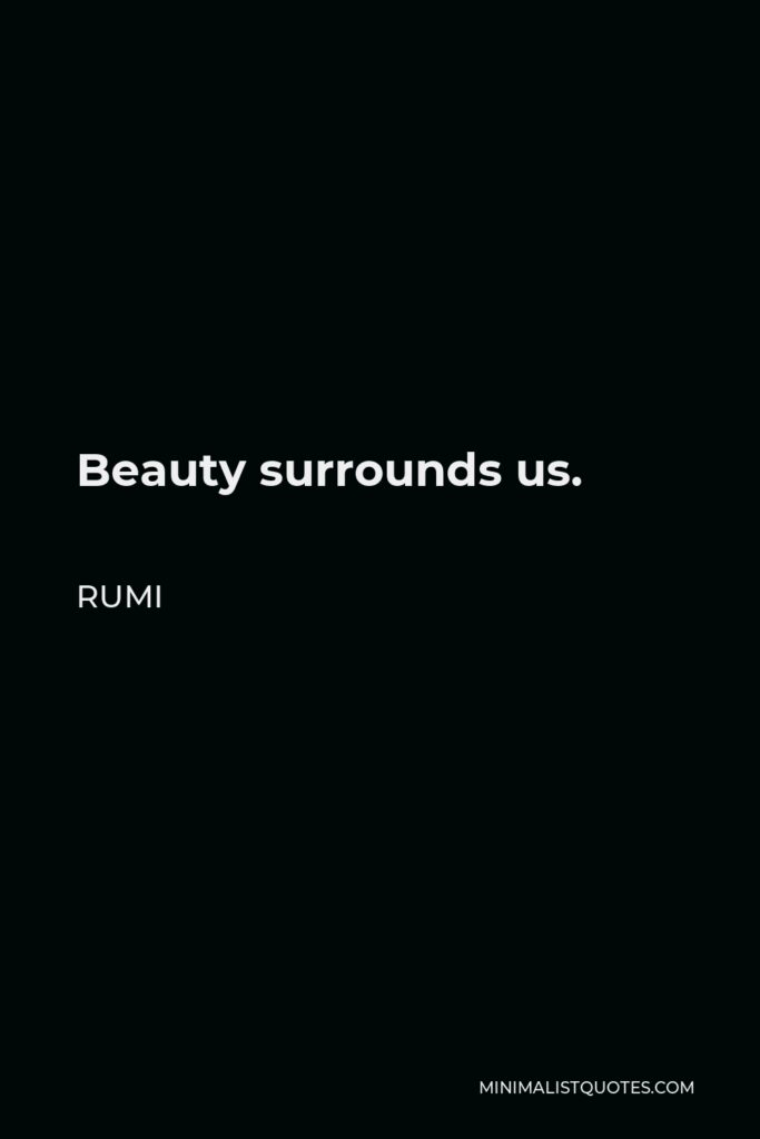 Rumi Quote - Beauty surrounds us.