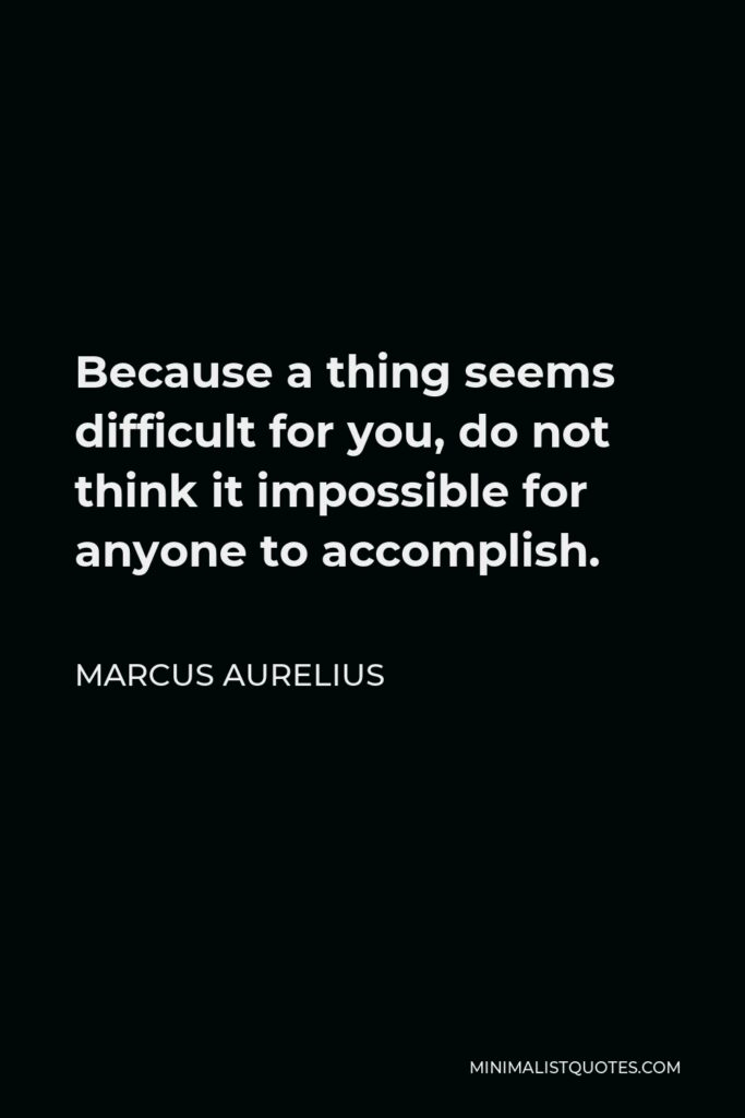 Marcus Aurelius Quote - Because a thing seems difficult for you, do not think it impossible for anyone to accomplish.