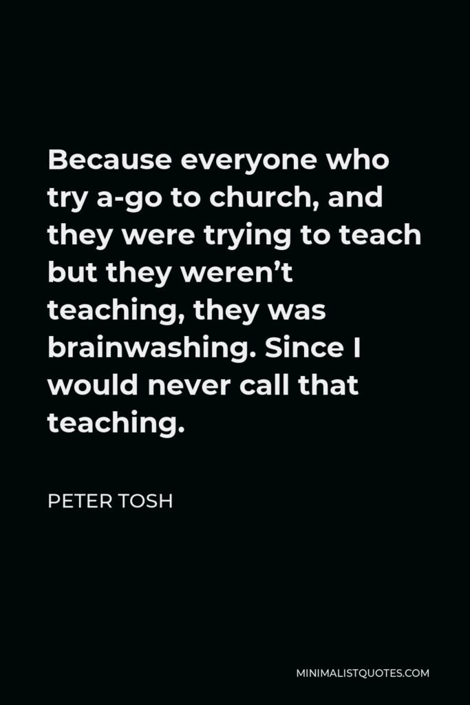 Peter Tosh Quote - Because everyone who try a-go to church, and they were trying to teach but they weren't teaching, they was brainwashing. Since I would never call that teaching.