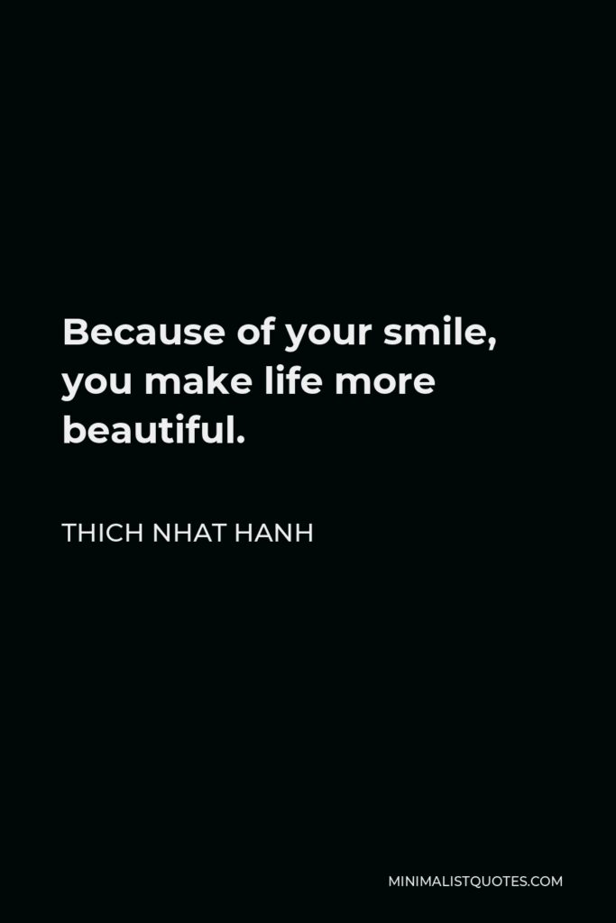 Thich Nhat Hanh Quote - Because of your smile, you make life more beautiful.