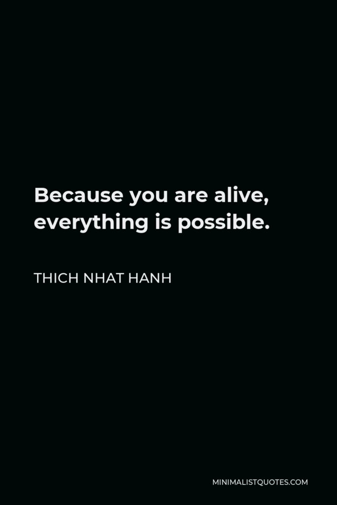 Thich Nhat Hanh Quote - Because you are alive, everything is possible.