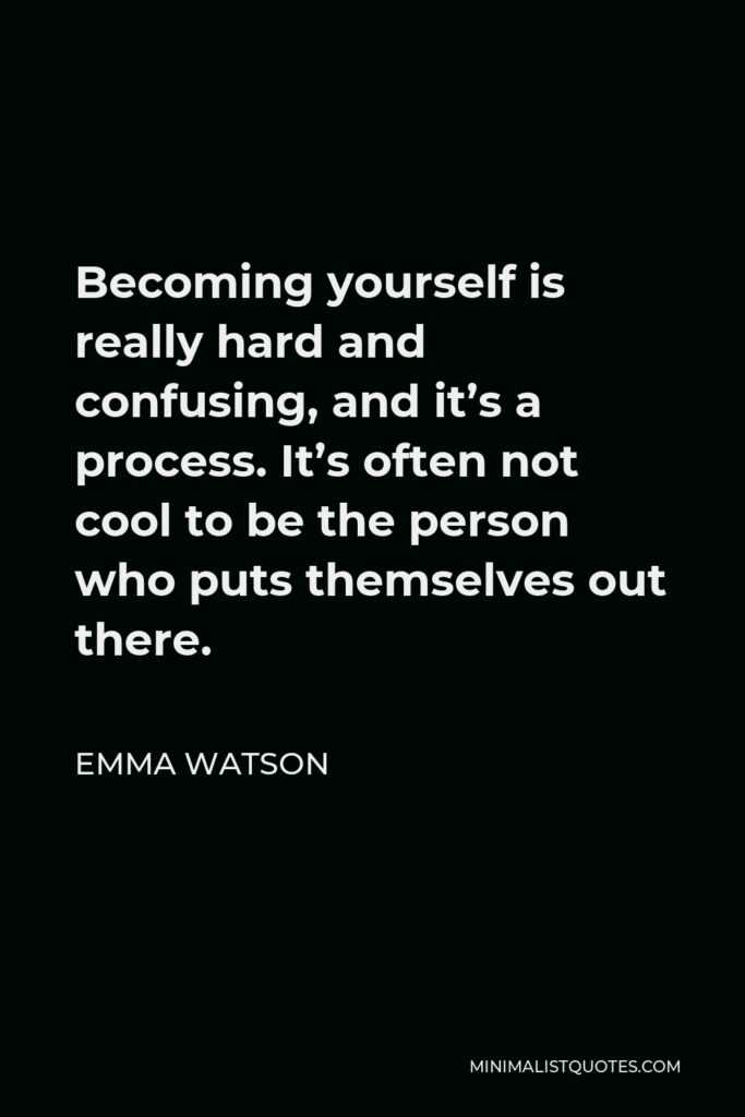 Emma Watson Quote - Becoming yourself is really hard and confusing, and it's a process. It's often not cool to be the person who puts themselves out there.