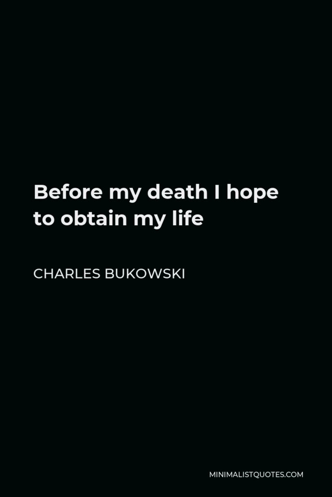 Charles Bukowski Quote - Before my death I hope to obtain my life