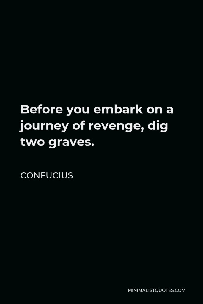 Confucius Quote - Before you embark on a journey of revenge, dig two graves.