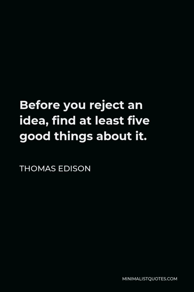 Thomas Edison Quote - Before you reject an idea, find at least five good things about it.