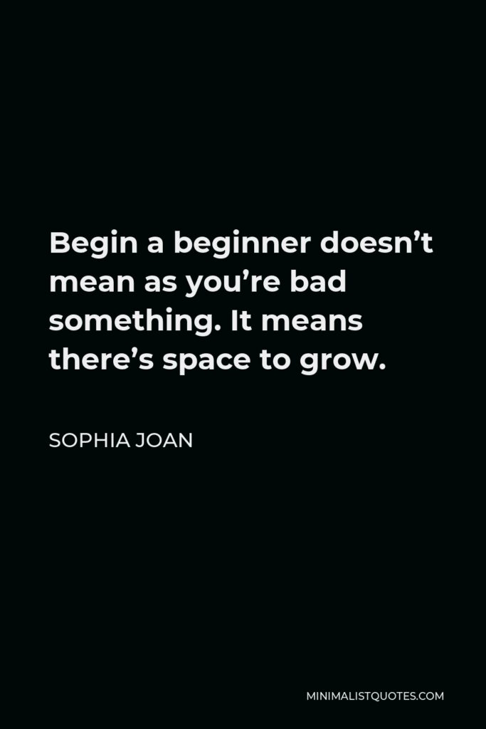 Sophia Joan Quote - Begin a beginner doesn't mean as you're bad something. It means there's space to grow.