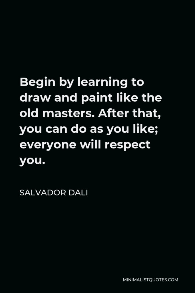 Salvador Dali Quote - Begin by learning to draw and paint like the old masters. After that, you can do as you like; everyone will respect you.