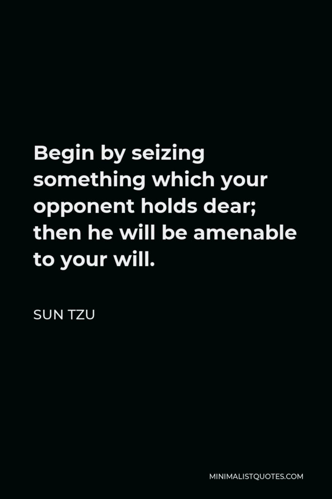 Sun Tzu Quote - Begin by seizing something which your opponent holds dear; then he will be amenable to your will.