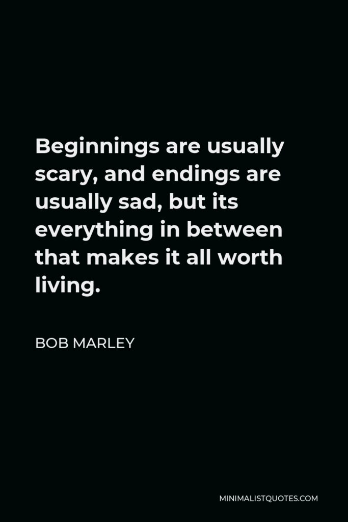 Bob Marley Quote - Beginnings are usually scary, and endings are usually sad, but its everything in between that makes it all worth living.
